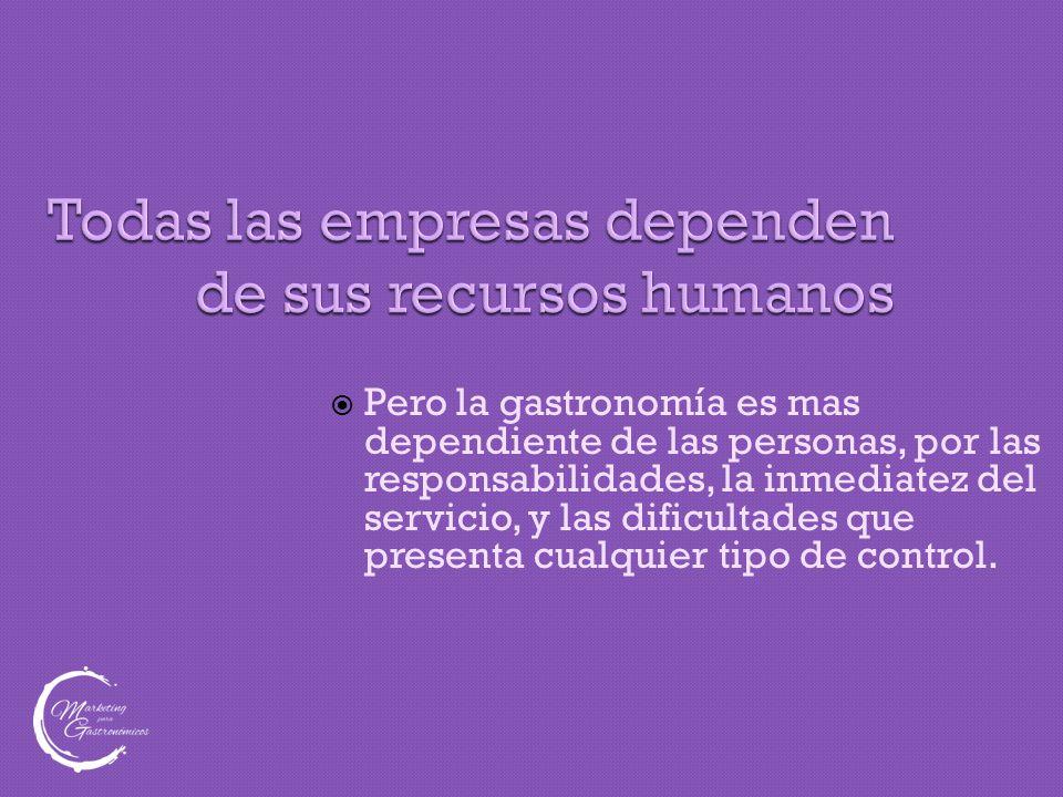 Todas las empresas dependen de sus recursos humanos  Pero la gastronomía es mas dependiente de las personas, por las responsabilidades, la inmediatez