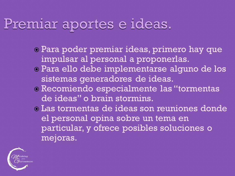 Premiar aportes e ideas.  Para poder premiar ideas, primero hay que impulsar al personal a proponerlas.  Para ello debe implementarse alguno de los