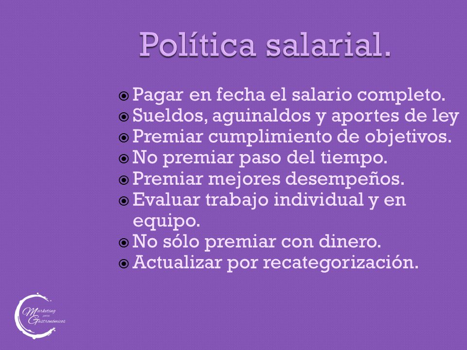 Política salarial.  Pagar en fecha el salario completo.  Sueldos, aguinaldos y aportes de ley  Premiar cumplimiento de objetivos.  No premiar paso