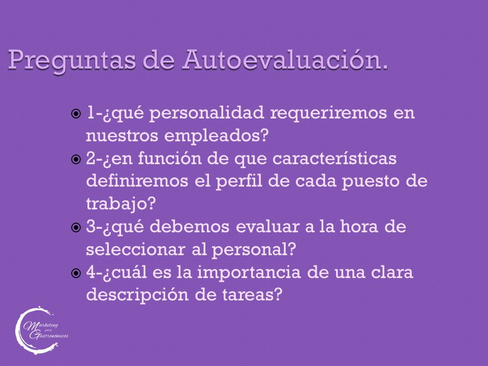 Preguntas de Autoevaluación.  1-¿qué personalidad requeriremos en nuestros empleados?  2-¿en función de que características definiremos el perfil de