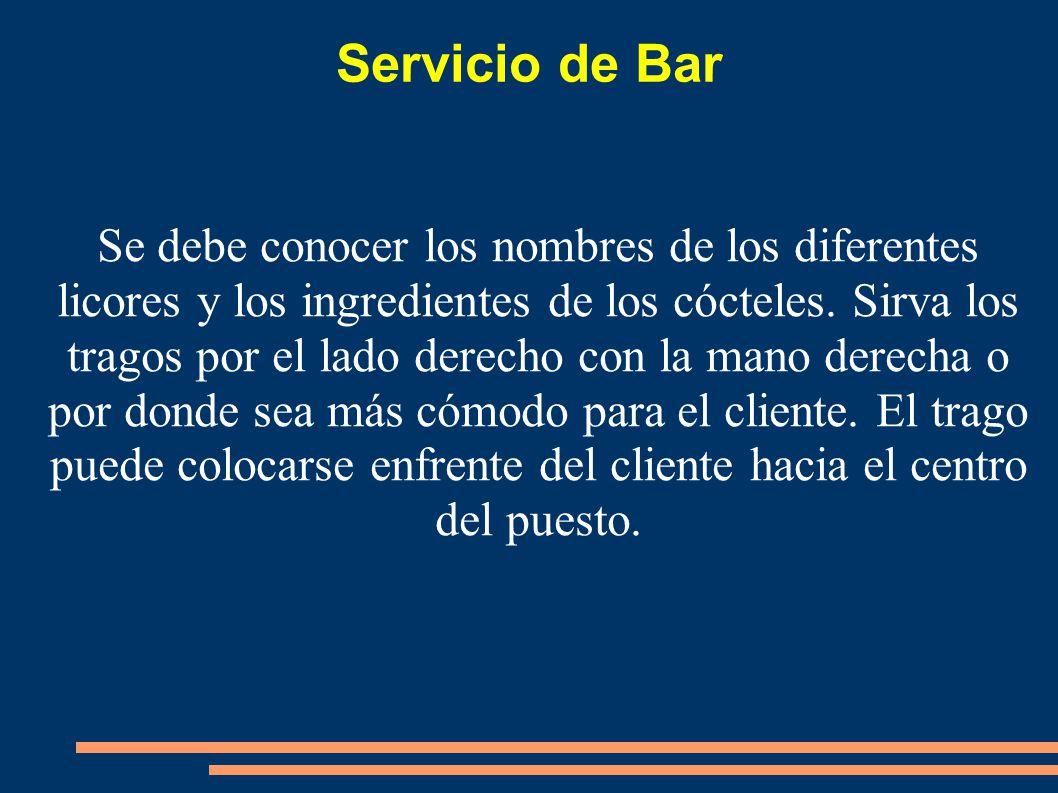 Servicio de Bar Se debe conocer los nombres de los diferentes licores y los ingredientes de los cócteles. Sirva los tragos por el lado derecho con la