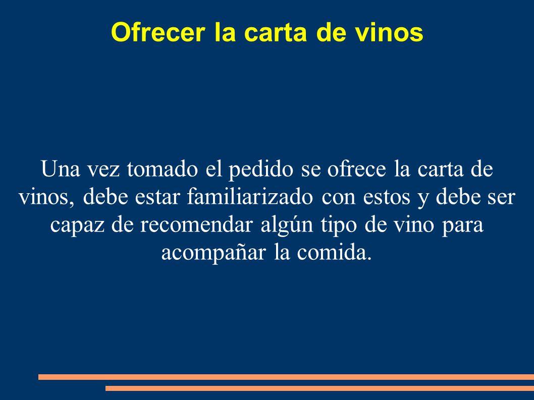 Ofrecer la carta de vinos Una vez tomado el pedido se ofrece la carta de vinos, debe estar familiarizado con estos y debe ser capaz de recomendar algú