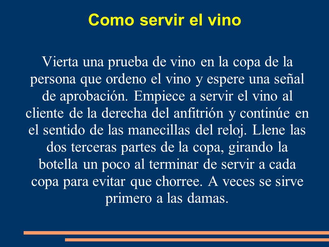 Como servir el vino Vierta una prueba de vino en la copa de la persona que ordeno el vino y espere una señal de aprobación. Empiece a servir el vino a
