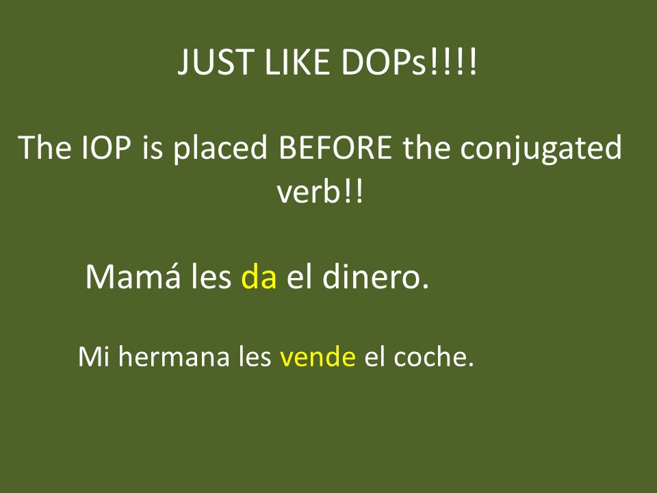JUST LIKE DOPs!!!. The IOP is placed BEFORE the conjugated verb!.