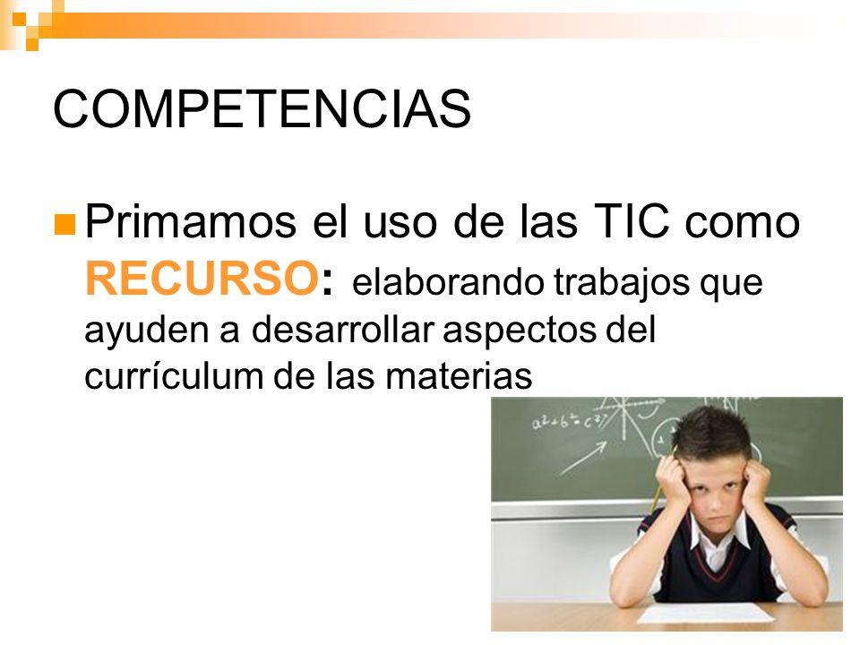 COMPETENCIAS Primamos el uso de las TIC como RECURSO: elaborando trabajos que ayuden a desarrollar aspectos del currículum de las materias