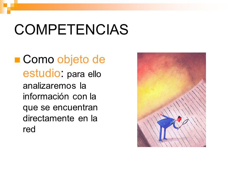 COMPETENCIAS Como objeto de estudio: para ello analizaremos la información con la que se encuentran directamente en la red