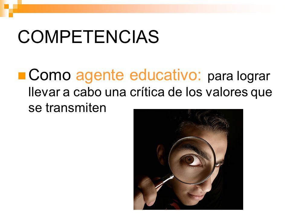 COMPETENCIAS Como agente educativo: para lograr llevar a cabo una crítica de los valores que se transmiten