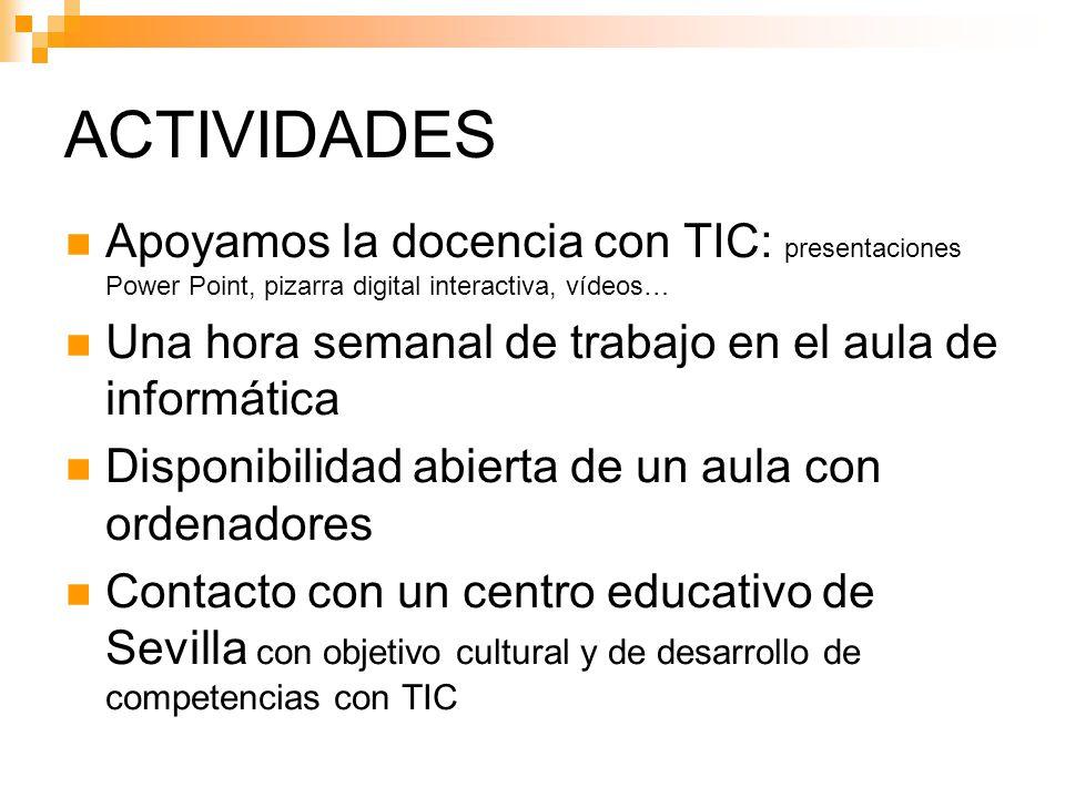 ACTIVIDADES Apoyamos la docencia con TIC: presentaciones Power Point, pizarra digital interactiva, vídeos… Una hora semanal de trabajo en el aula de informática Disponibilidad abierta de un aula con ordenadores Contacto con un centro educativo de Sevilla con objetivo cultural y de desarrollo de competencias con TIC