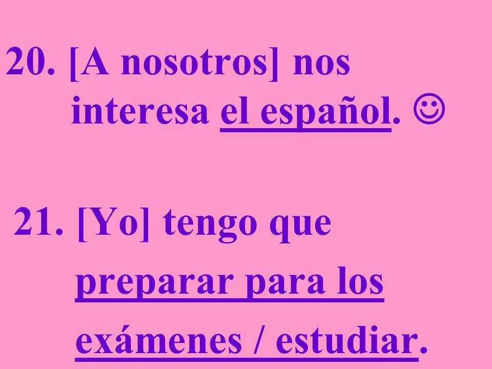 20. [A nosotros] nos interesa el español. 21. [Yo] tengo que preparar para los exámenes / estudiar.
