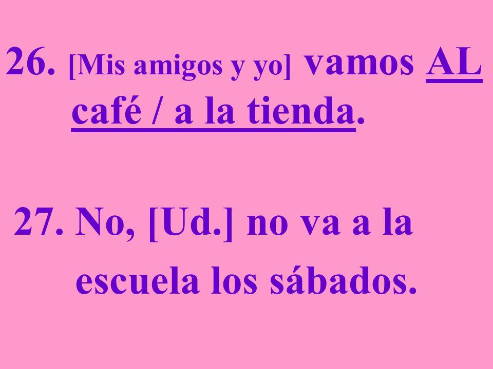 26. [Mis amigos y yo] vamos AL café / a la tienda. 27. No, [Ud.] no va a la escuela los sábados.