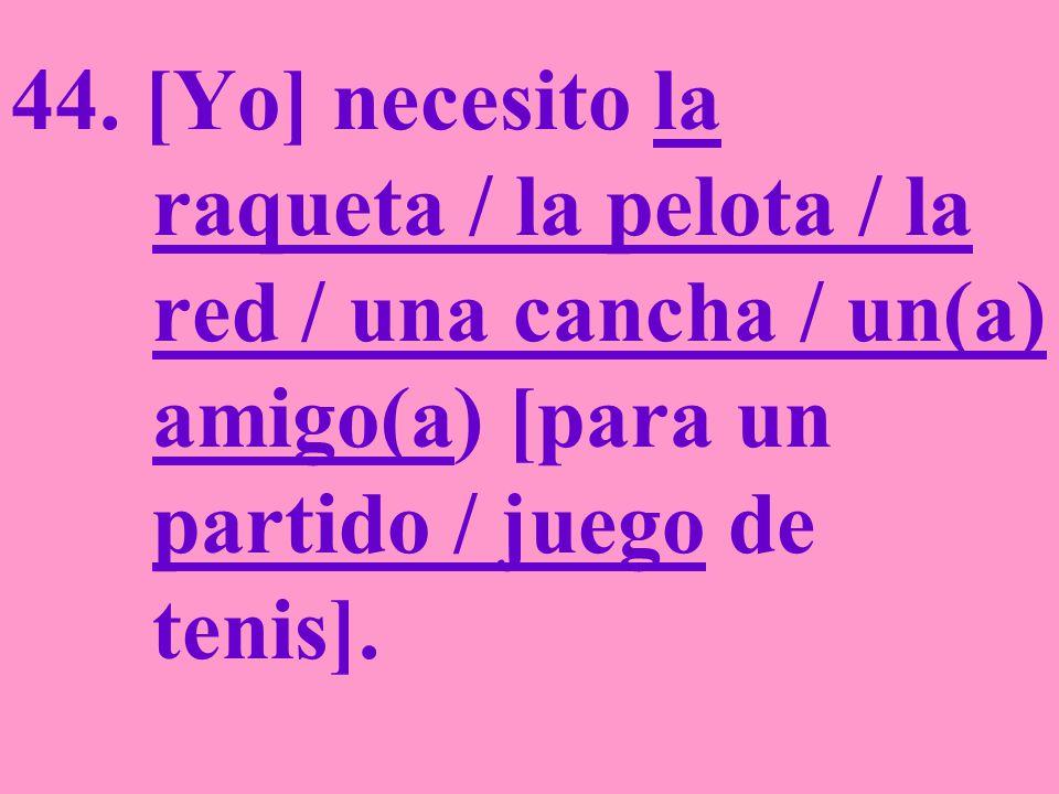 44. [Yo] necesito la raqueta / la pelota / la red / una cancha / un(a) amigo(a) [para un partido / juego de tenis].