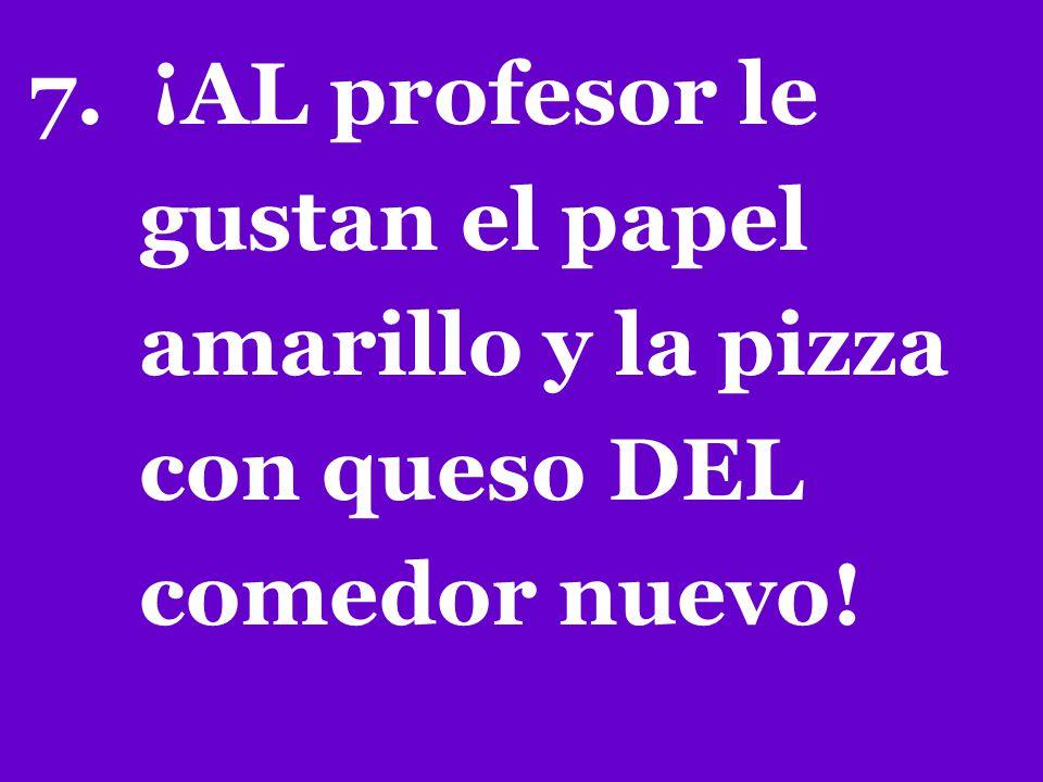 7. ¡AL profesor le gustan el papel amarillo y la pizza con queso DEL comedor nuevo!