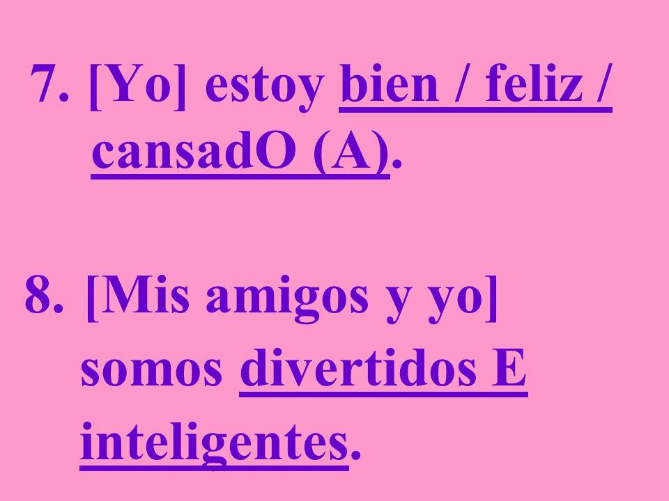 7. [Yo] estoy bien / feliz / cansadO (A). 8. [Mis amigos y yo] somos divertidos E inteligentes.