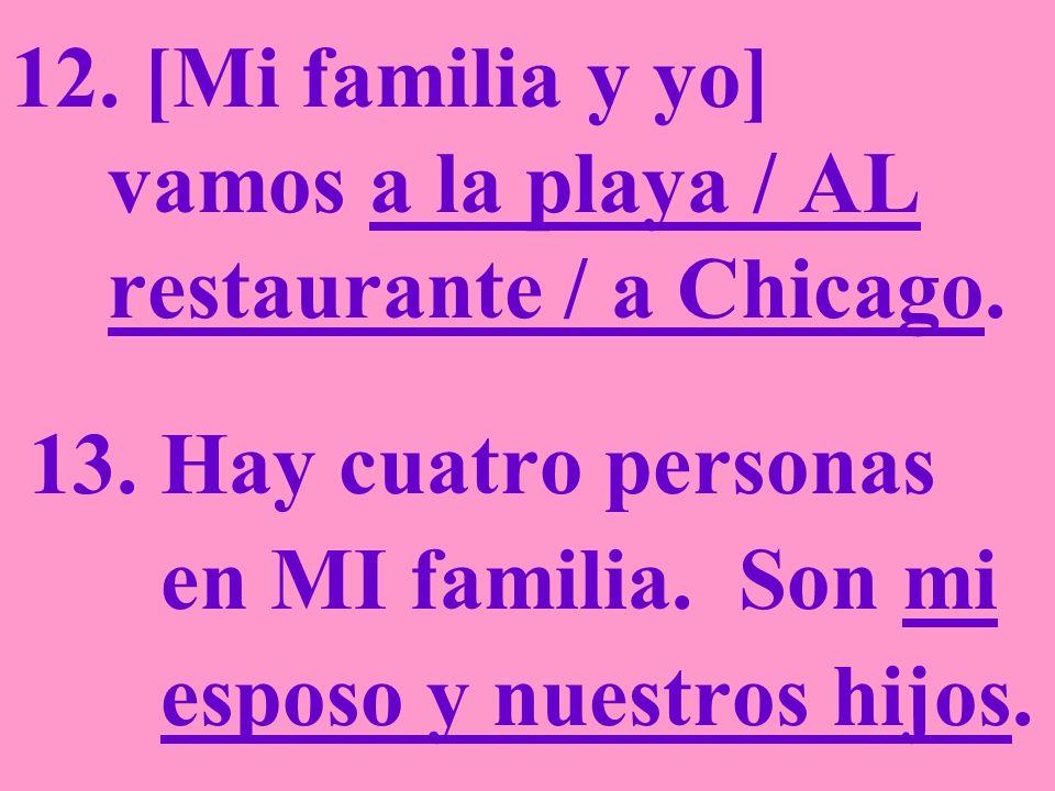 12.[Mi familia y yo] vamos a la playa / AL restaurante / a Chicago.