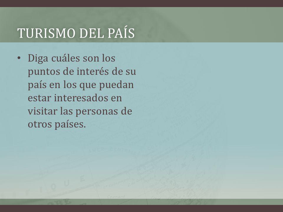 TURISMO DEL PAÍSTURISMO DEL PAÍS Diga cuáles son los puntos de interés de su país en los que puedan estar interesados en visitar las personas de otros países.