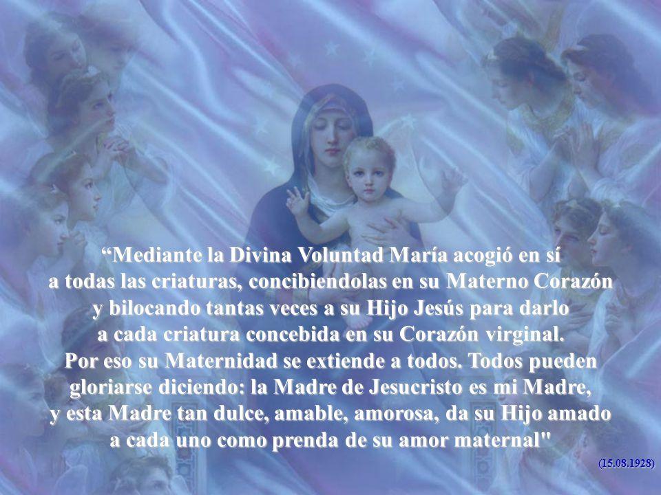 Mediante la Divina Voluntad María acogió en sí a todas las criaturas, concibiendolas en su Materno Corazón y bilocando tantas veces a su Hijo Jesús para darlo a cada criatura concebida en su Corazón virginal.