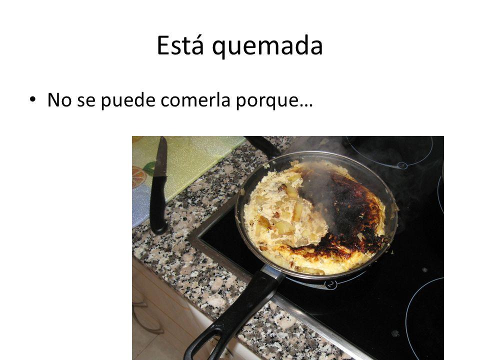 Está quemada No se puede comerla porque…