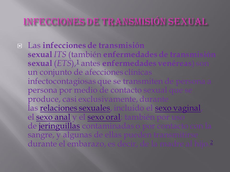  Las infecciones de transmisión sexual ITS (también enfermedades de transmisión sexual ( ETS ), 1 antes enfermedades venéreas ) son un conjunto de afecciones clínicas infectocontagiosas que se transmiten de persona a persona por medio de contacto sexual que se produce, casi exclusivamente, durante las relaciones sexuales, incluido el sexo vaginal, el sexo anal y el sexo oral; también por uso de jeringuillas contaminadas o por contacto con la sangre, y algunas de ellas pueden transmitirse durante el embarazo, es decir, de la madre al hijo.