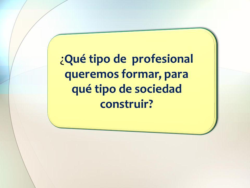 ¿Qué tipo de profesional queremos formar, para qué tipo de sociedad construir?