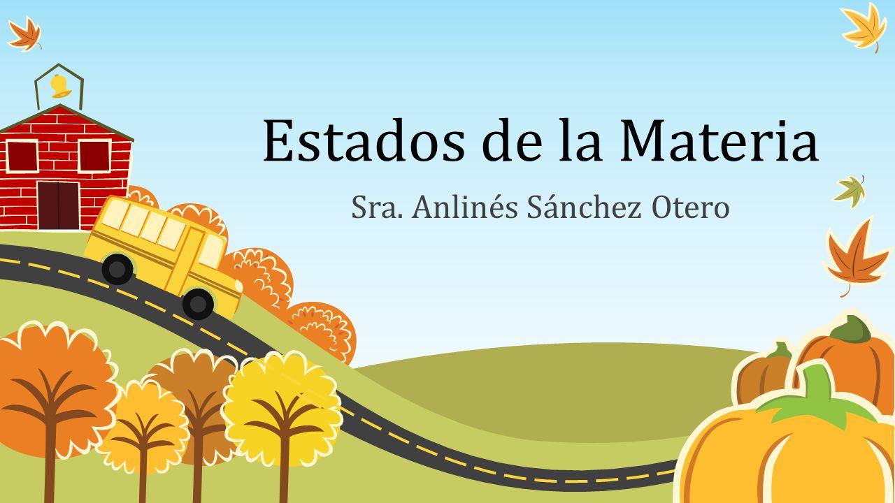 Estados de la Materia Sra. Anlinés Sánchez Otero