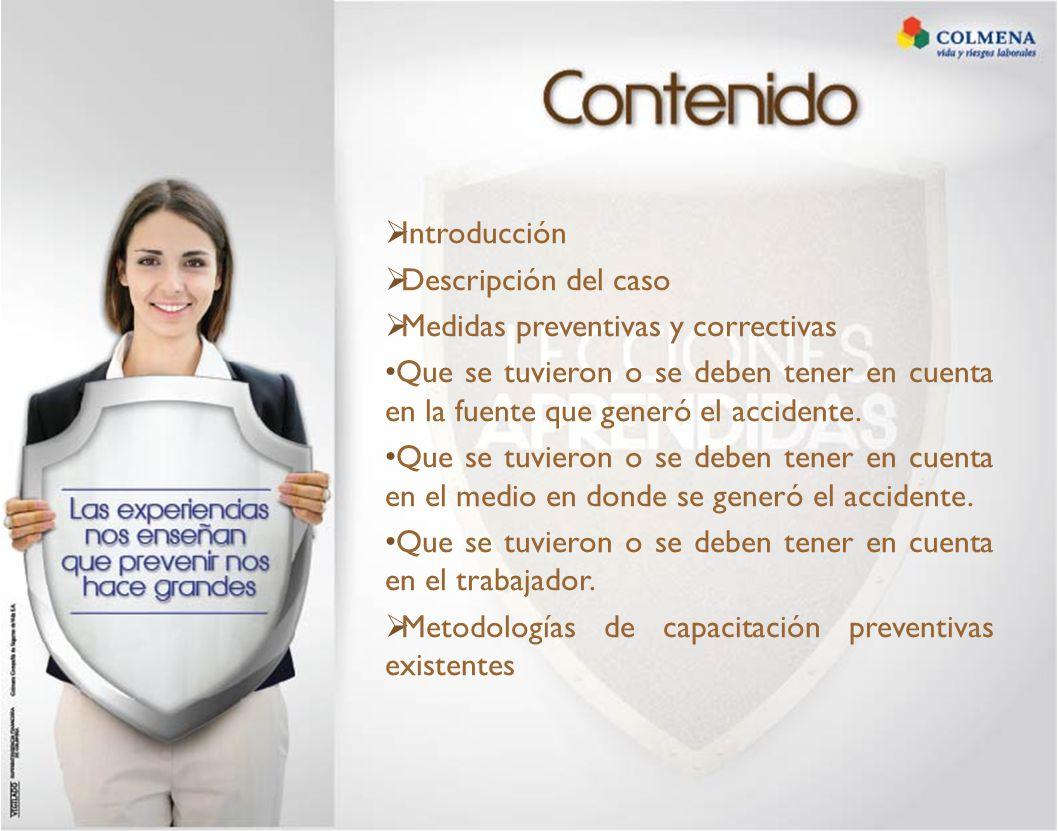  Introducción  Descripción del caso  Medidas preventivas y correctivas Que se tuvieron o se deben tener en cuenta en la fuente que generó el accidente.