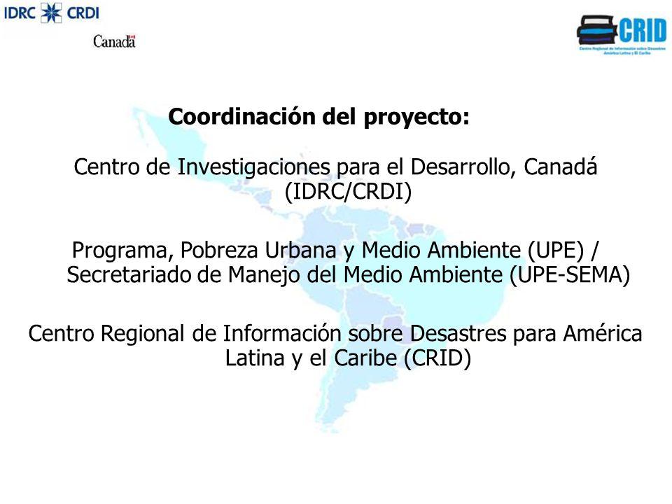 Centro de Investigaciones para el Desarrollo, Canadá (IDRC/CRDI) Programa, Pobreza Urbana y Medio Ambiente (UPE) / Secretariado de Manejo del Medio Ambiente (UPE-SEMA) Centro Regional de Información sobre Desastres para América Latina y el Caribe (CRID) Coordinación del proyecto: