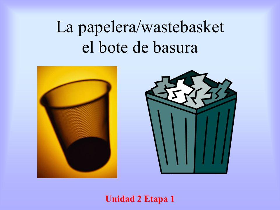 La papelera/wastebasket el bote de basura Unidad 2 Etapa 1