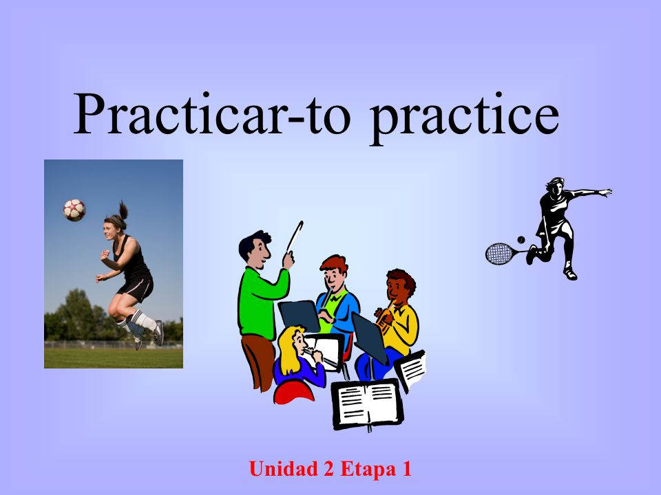 Unidad 2 Etapa 1 Practicar-to practice