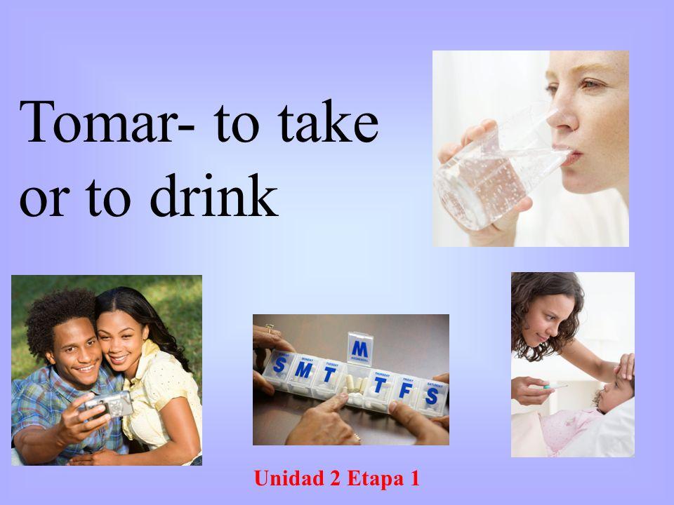Unidad 2 Etapa 1 Tomar- to take or to drink