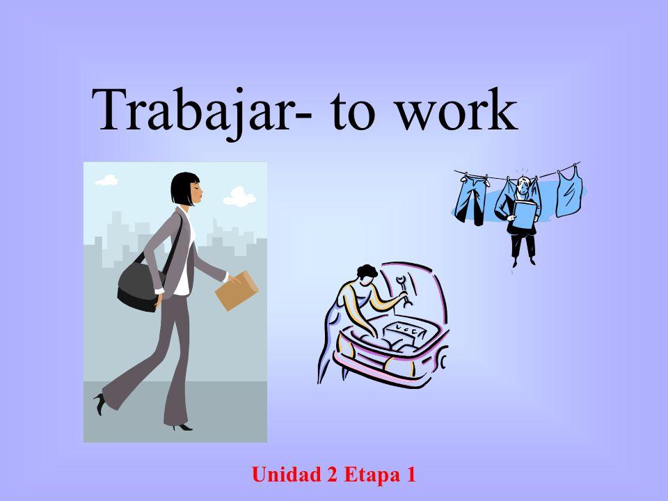Unidad 2 Etapa 1 Trabajar- to work