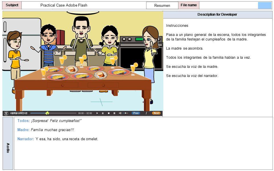 Description for Developer AudioSubjectLO File name Practical Case Adobe Flash Instrucciones Pasa a un plano general de la escena, todos los integrantes de la familia festejan el cumpleaños de la madre.