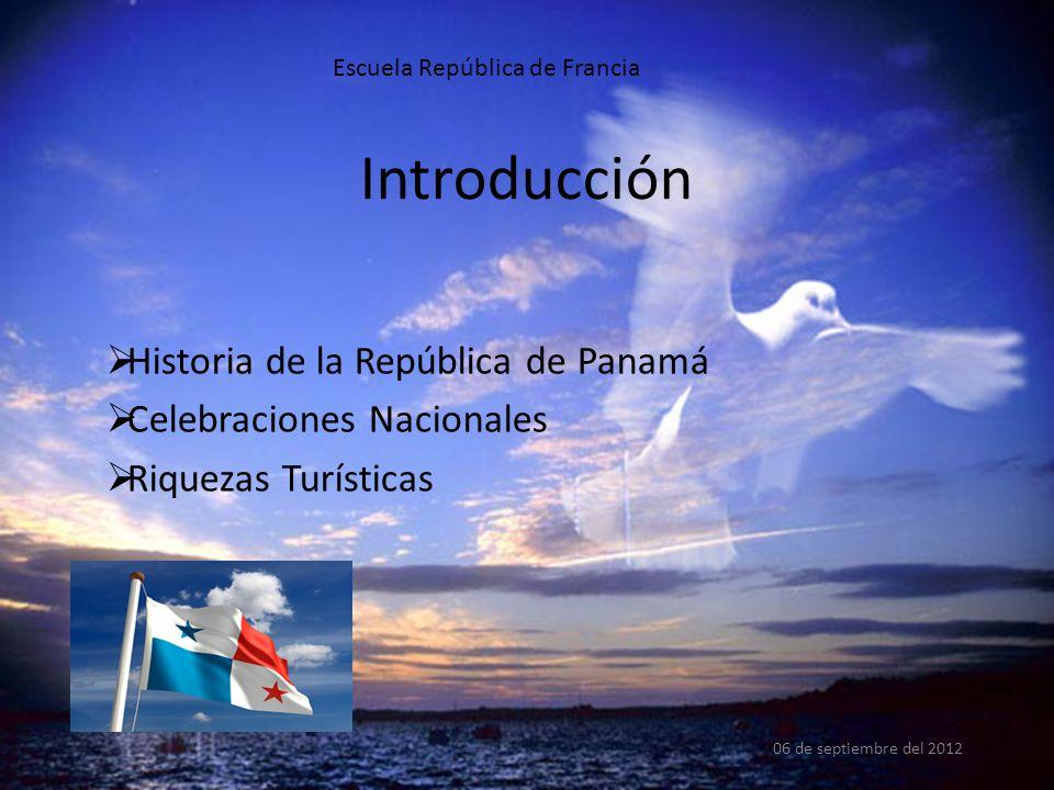 Introducción 06 de septiembre del 2012 Escuela República de Francia  Historia de la República de Panamá  Celebraciones Nacionales  Riquezas Turísticas