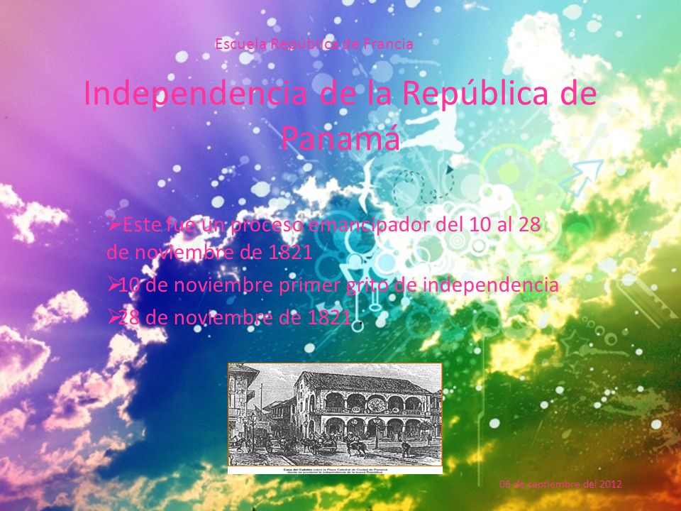 Independencia de la República de Panamá  Este fue un proceso emancipador del 10 al 28 de noviembre de 1821  10 de noviembre primer grito de independencia  28 de noviembre de 1821.