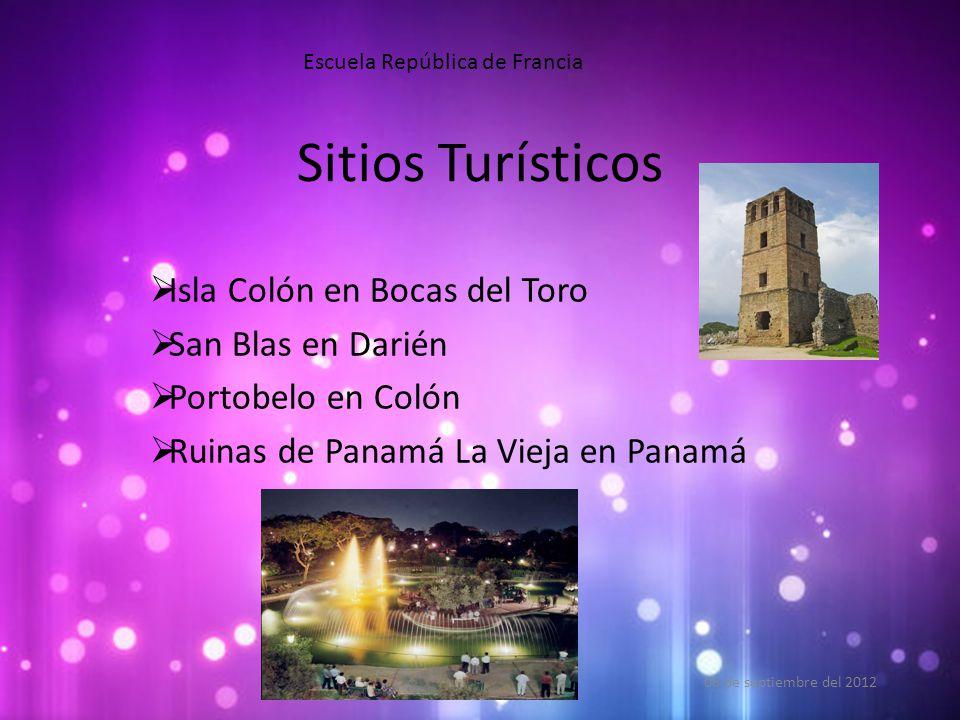 Sitios Turísticos 06 de septiembre del 2012 Escuela República de Francia  Isla Colón en Bocas del Toro  San Blas en Darién  Portobelo en Colón  Ruinas de Panamá La Vieja en Panamá