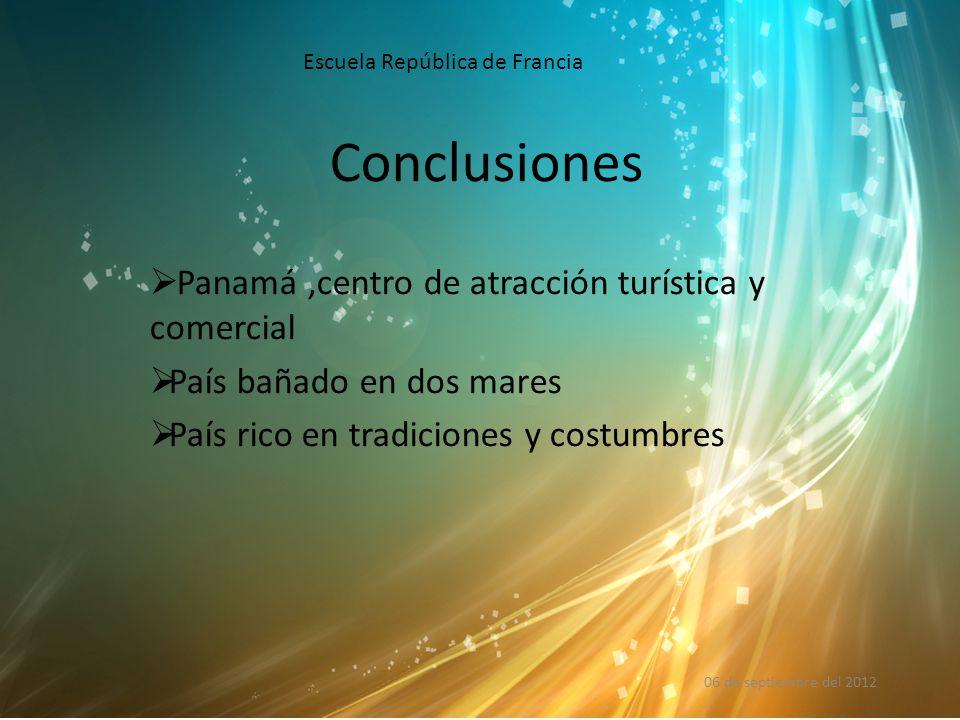 Conclusiones  Panamá,centro de atracción turística y comercial  País bañado en dos mares  País rico en tradiciones y costumbres 06 de septiembre del 2012 Escuela República de Francia