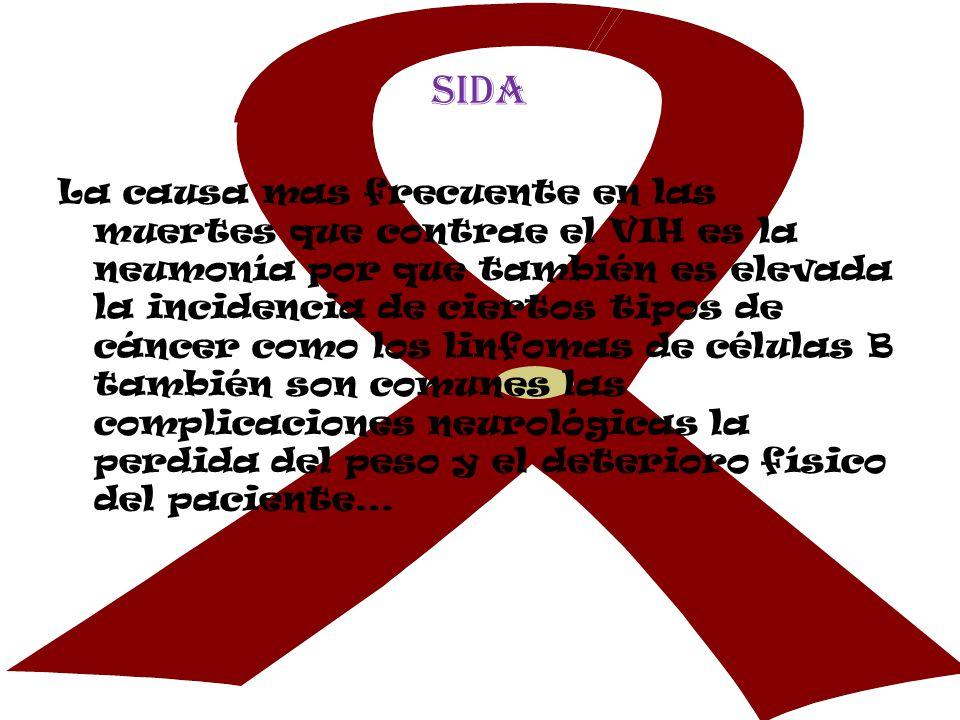 sida La causa mas frecuente en las muertes que contrae el VIH es la neumonía por que también es elevada la incidencia de ciertos tipos de cáncer como los linfomas de células B también son comunes las complicaciones neurológicas la perdida del peso y el deterioro físico del paciente…