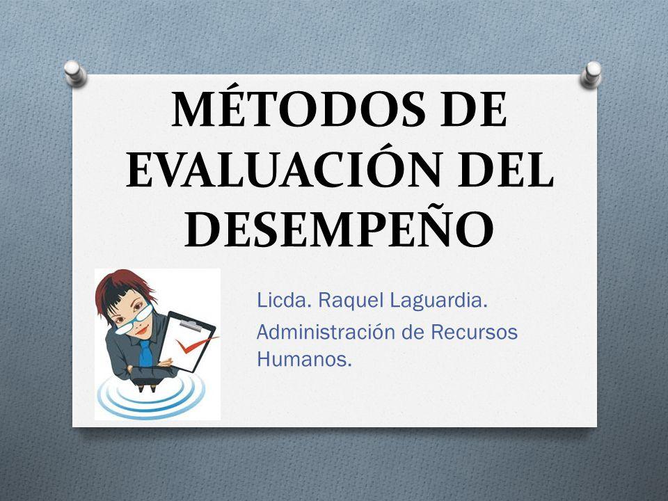 MÉTODOS DE EVALUACIÓN DEL DESEMPEÑO Licda. Raquel Laguardia. Administración de Recursos Humanos.
