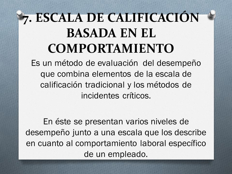 7. ESCALA DE CALIFICACIÓN BASADA EN EL COMPORTAMIENTO Es un método de evaluación del desempeño que combina elementos de la escala de calificación trad