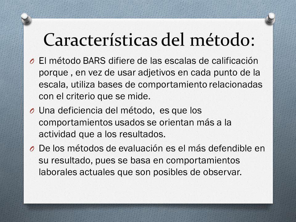 Características del método: O El método BARS difiere de las escalas de calificación porque, en vez de usar adjetivos en cada punto de la escala, utiliza bases de comportamiento relacionadas con el criterio que se mide.