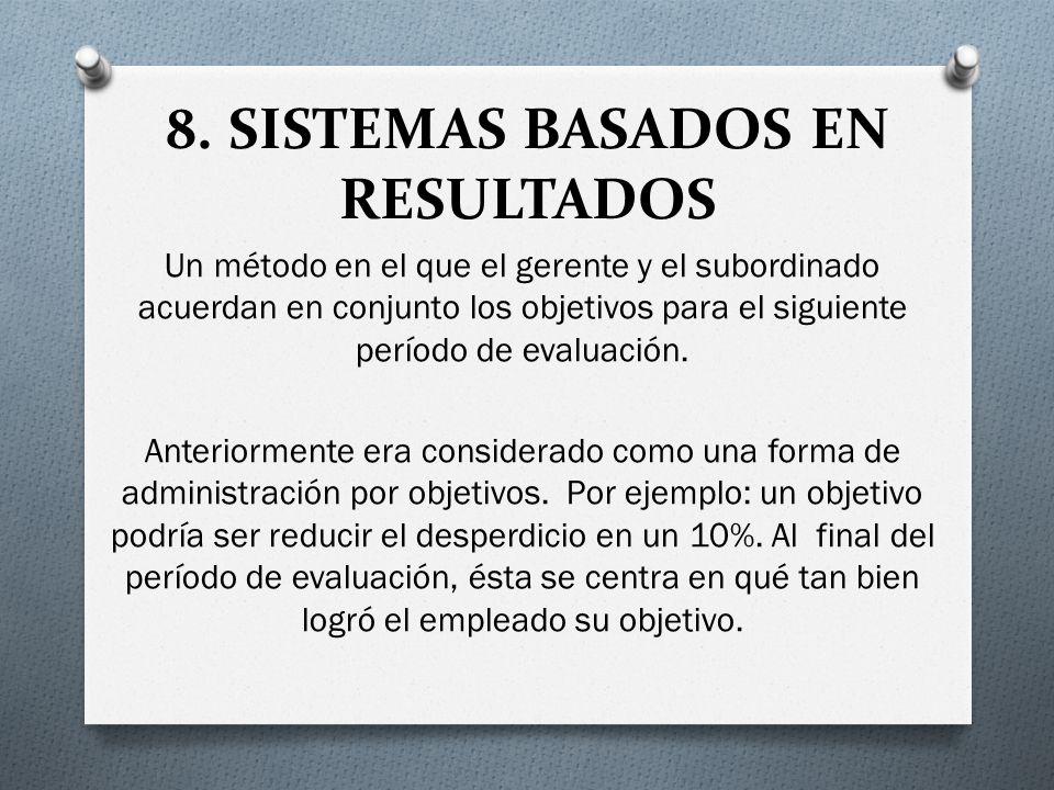 8. SISTEMAS BASADOS EN RESULTADOS Un método en el que el gerente y el subordinado acuerdan en conjunto los objetivos para el siguiente período de eval