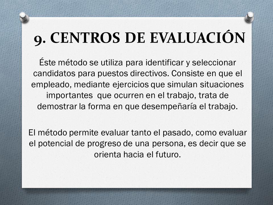 9. CENTROS DE EVALUACIÓN Éste método se utiliza para identificar y seleccionar candidatos para puestos directivos. Consiste en que el empleado, median