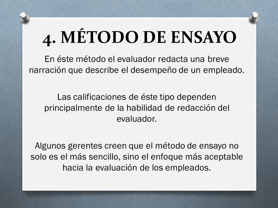 4. MÉTODO DE ENSAYO En éste método el evaluador redacta una breve narración que describe el desempeño de un empleado. Las calificaciones de éste tipo