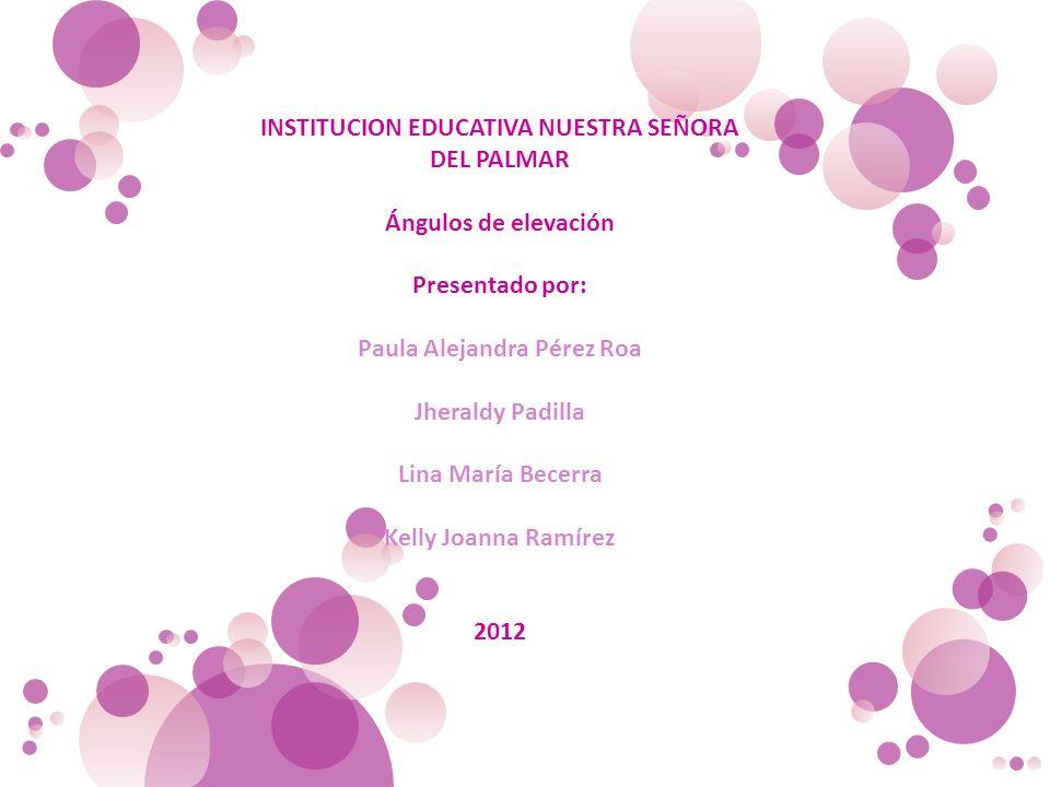 INSTITUCION EDUCATIVA NUESTRA SEÑORA DEL PALMAR Ángulos de elevación Presentado por: Paula Alejandra Pérez Roa Jheraldy Padilla Lina María Becerra Kel