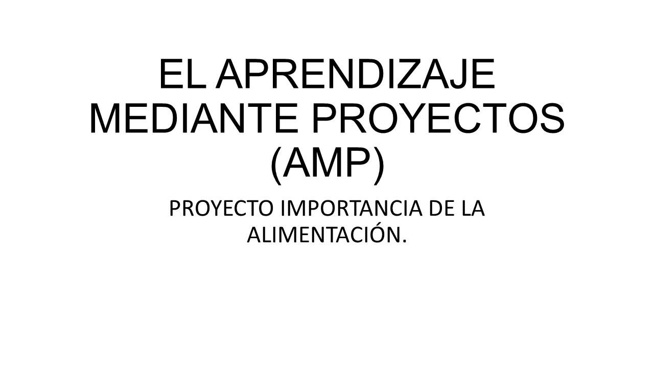 EL APRENDIZAJE MEDIANTE PROYECTOS (AMP) PROYECTO IMPORTANCIA DE LA ALIMENTACIÓN.