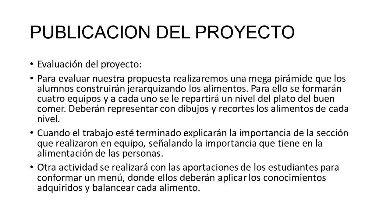PUBLICACION DEL PROYECTO Evaluación del proyecto: Para evaluar nuestra propuesta realizaremos una mega pirámide que los alumnos construirán jerarquizando los alimentos.