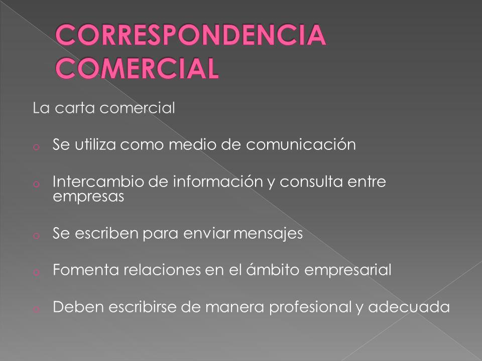 La carta comercial o Se utiliza como medio de comunicación o Intercambio de información y consulta entre empresas o Se escriben para enviar mensajes o Fomenta relaciones en el ámbito empresarial o Deben escribirse de manera profesional y adecuada