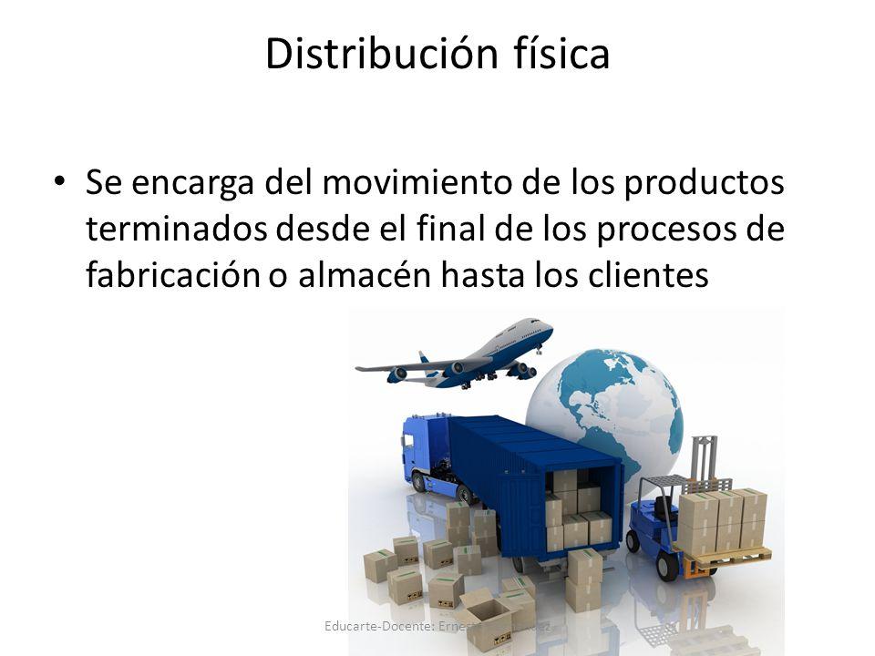 Distribución física Se encarga del movimiento de los productos terminados desde el final de los procesos de fabricación o almacén hasta los clientes Educarte-Docente: Ernesto Hernandez