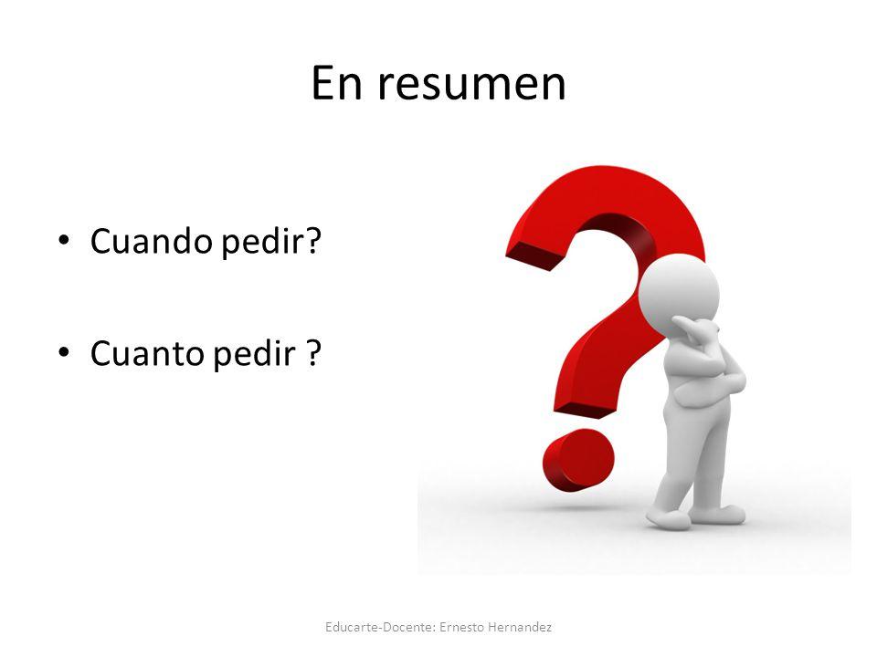 En resumen Cuando pedir? Cuanto pedir ? Educarte-Docente: Ernesto Hernandez
