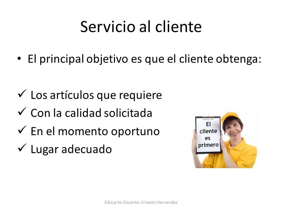 Servicio al cliente El principal objetivo es que el cliente obtenga: Los artículos que requiere Con la calidad solicitada En el momento oportuno Lugar adecuado Educarte-Docente: Ernesto Hernandez