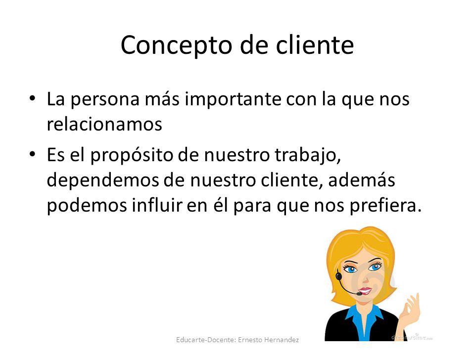 Concepto de cliente La persona más importante con la que nos relacionamos Es el propósito de nuestro trabajo, dependemos de nuestro cliente, además podemos influir en él para que nos prefiera.